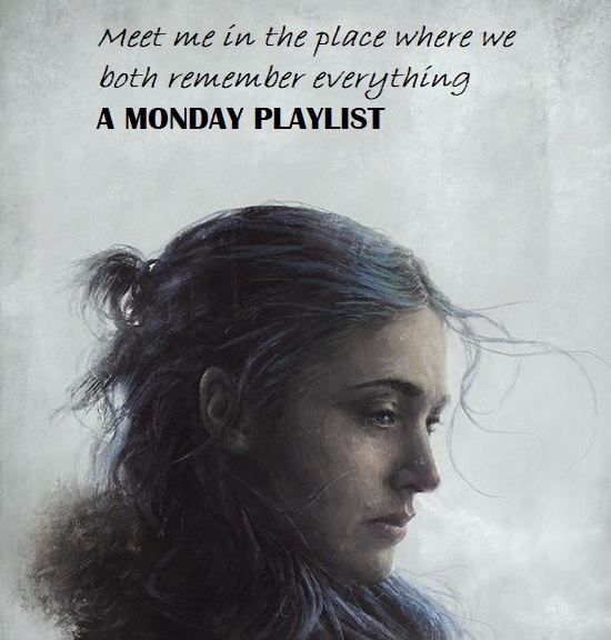 Monday Playlist Meet me in the place where we both remember everything
