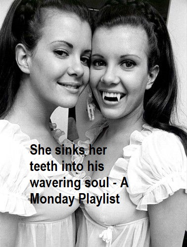 She sinks her teeth into his wavering soul - A Monday Playlist