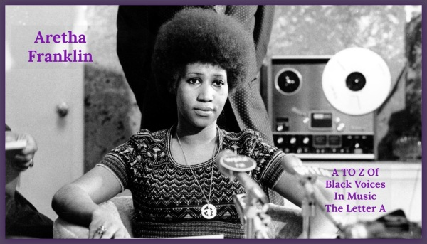 A To Z Of Black Voices In Music - The Letter A - Aretha Franklin