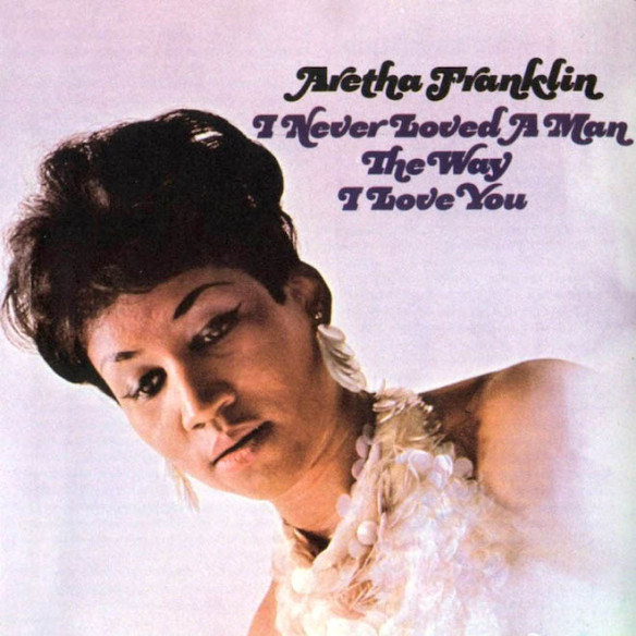 Aretha Franklin I Never Loved a Man the Way I Love You